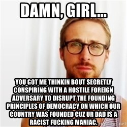 Ryan Gosling Hey  - Damn, girl... You got me thinkin bout Secretly conspiring with a hostile foreign adversary to disrupt the founding principles of democracy on which our country was founded cuz Ur dad is a racist fucking maniac.