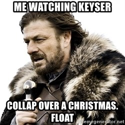 Brace yourself - Me watching keyser Collap Over A Christmas. Float