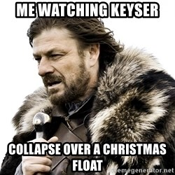Brace yourself - Me watching Keyser  Collapse over a Christmas Float