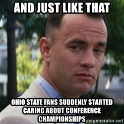 forrest gump - and just like that ohio state fans suddenly started caring about conference championships