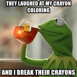 Kermit The Frog Drinking Tea - They laughed at my crayon coloring And I break their CRAYONs