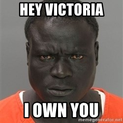 Jailnigger - Hey Victoria  I own you