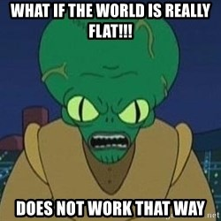 Morbo - What if the world is really flat!!! does not work that way