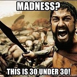 This Is Sparta Meme - madness? this is 30 under 30!