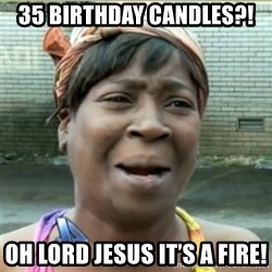 Ain't Nobody got time fo that - 35 Birthday CaNdles?! Oh lord jesus it's a fire!
