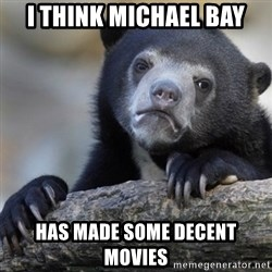 Confession Bear - i think michael bay has made some decent movies