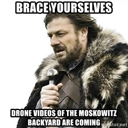 Brace Yourself Winter is Coming. - brace yourselves drone videos of the moskowitz backyard are coming