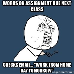 """Y U No - Works on assignment due next class checks email... """"work from home day tomorrow"""""""
