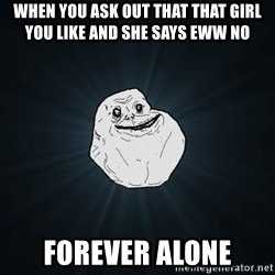 Forever Alone - when you ask out that that girl you like and she says eww no  forever alone
