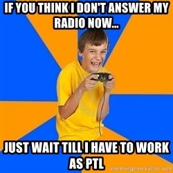 Annoying Gamer Kid - If you think I don't answer my radio now... Just wait till I have to work as ptl