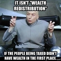 """dr. evil quotation marks - It isn't """"wealth redistribution"""" If the people being taxed didn't have wealth in the first place."""