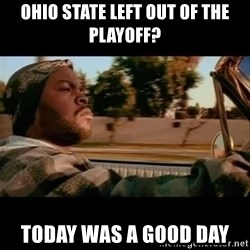 Ice Cube- Today was a Good day - ohio state left out of the playoff? today was a good day