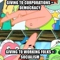 patrick star - Giving to corporations = Democracy Giving to Working folks = Socialism