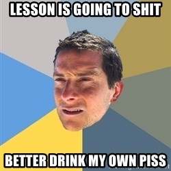 Bear Grylls - Lesson is going to shit Better drink my own piss