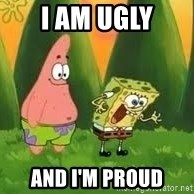 Ugly and i'm proud! - I am ugly and i'm proud