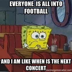 Coffee shop spongebob - Everyone  is all into football  And i am like when is the next concert