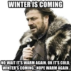 Brace Yourself Winter is Coming. - winter is coming no wait it's warm again. Ok it's cold, winter's coming...nope warm again