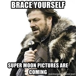 Brace Yourself Winter is Coming. - Brace yourself Super moon pictures are coming