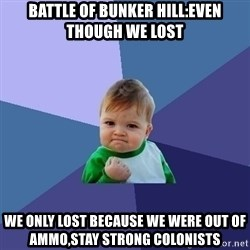 Success Kid - Battle of Bunker Hill:even though we lost we only lost because we were out of ammo,stay strong colonists