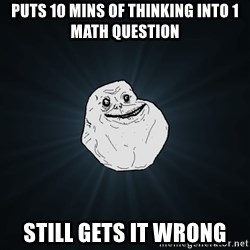 Forever Alone - puts 10 mins of thinking into 1 math question still gets it wrong