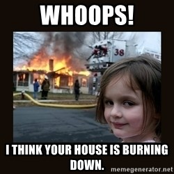 burning house girl - whoops! I think your house is burning down.