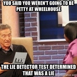 Maury Lie Detector - You said you weren't going to be petty at wheelhouse The lie detector test determined that was a lie