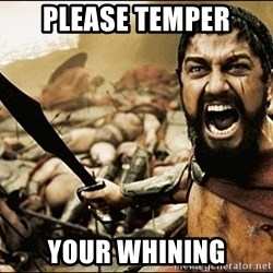 This Is Sparta Meme - Please temper Your whining