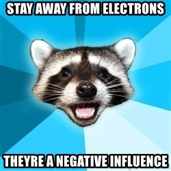 Lame Pun Coon - stay away from electrons theyre a negative influence