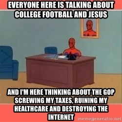 Masturbating Spider-Man - Everyone here is talking about college football and Jesus And I'm here THINKING about the gop screwing my taxes, ruining my healthcare and destroying the internet