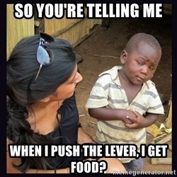 Skeptical third-world kid - so you're telling me when i push the lever, i get food?