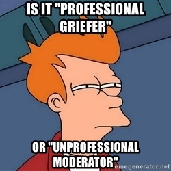 "Futurama Fry - is it ""professional griefer"" or ""unprofessional moderator"""