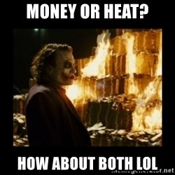 Not about the money joker - Money or heat? HOW about both lol