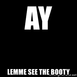 Blank Black - Ay  Lemme see the booty