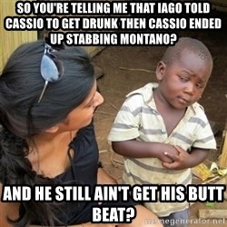 skeptical black kid - So you're telling me that iago told cassio to get drunk then cassio ended up stabbing Montano? And he still ain't get his butt beat?