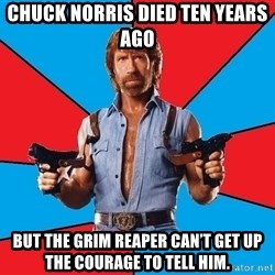 Chuck Norris  - Chuck Norris died ten years ago BUT THE GRIM REAPER CAN'T GET UP THE COURAGE TO TELL HIM.