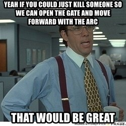 Yeah If You Could Just - yeah if you could just kill someone so we can open the gate and move forward with the arc that would be great