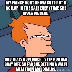 Futurama Fry - My fiance dont know but i put a dollar in the safe everytime she gives me head. And thats how much i spend on her bday gift. So far she getting a value meal from mcdonalds.