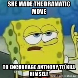 Tough Spongebob - She made the dramatic move  to encourage anthony to kill himself