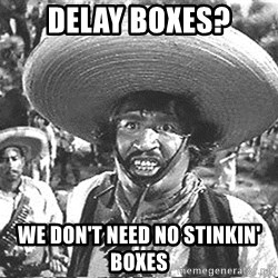 we don't need no stinking badges - Delay boxes? We don't need no stinkin' boxes