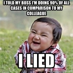 evil plan kid - I TOLD MY BOSS i'm doing 90% of ALL cases in comparison to my colleague I LIED