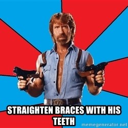 Chuck Norris  - Straighten braces with his teeth