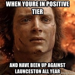 Frodo  - When youre in positive tier And have been up against launceston all year