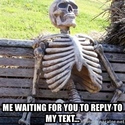 Waiting skeleton meme - Me waiting for you to reply to my text...