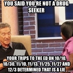 Maury Lie Detector - You said you're not a drug seeker Your trips to the ED on 10/10, 10/30, 11/10, 11/13, 11/25, 11/27 and 12/3 determined that is a lie