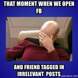 Picard facepalm  - That moment when we open FB and friend tagged in irrelevant  posts