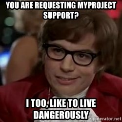 Austin Power - you are requesting myproject support? I too, like to live dangerously