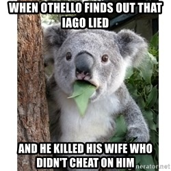 surprised koala - when othello finds out that iago lied and he killed his wife who didn't cheat on him