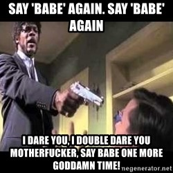 Say what again - Say 'babe' again. Say 'babe' again I dare you, I double dare you motherfucker, say babe one more Goddamn time!