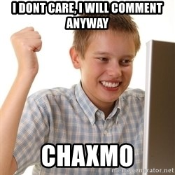 First Day on the internet kid - i dont care, i will comment anyway chaxmo