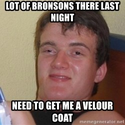 high/drunk guy - Lot of bronsons there last night Need to get me a velour coat
